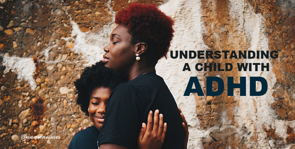 UNDERSTANDING A CHILD WITH ADHD - Women Issues